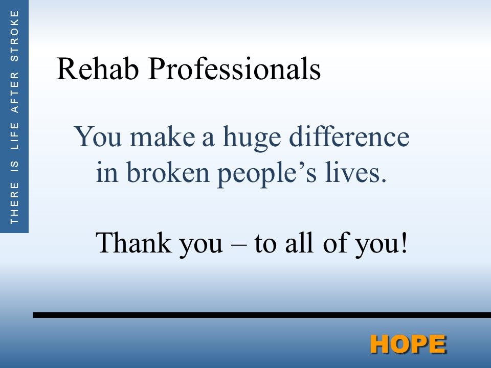 THERE IS LIFE AFTER STROKEHOPEHOPE Rehab Professionals You make a huge difference in broken people's lives.
