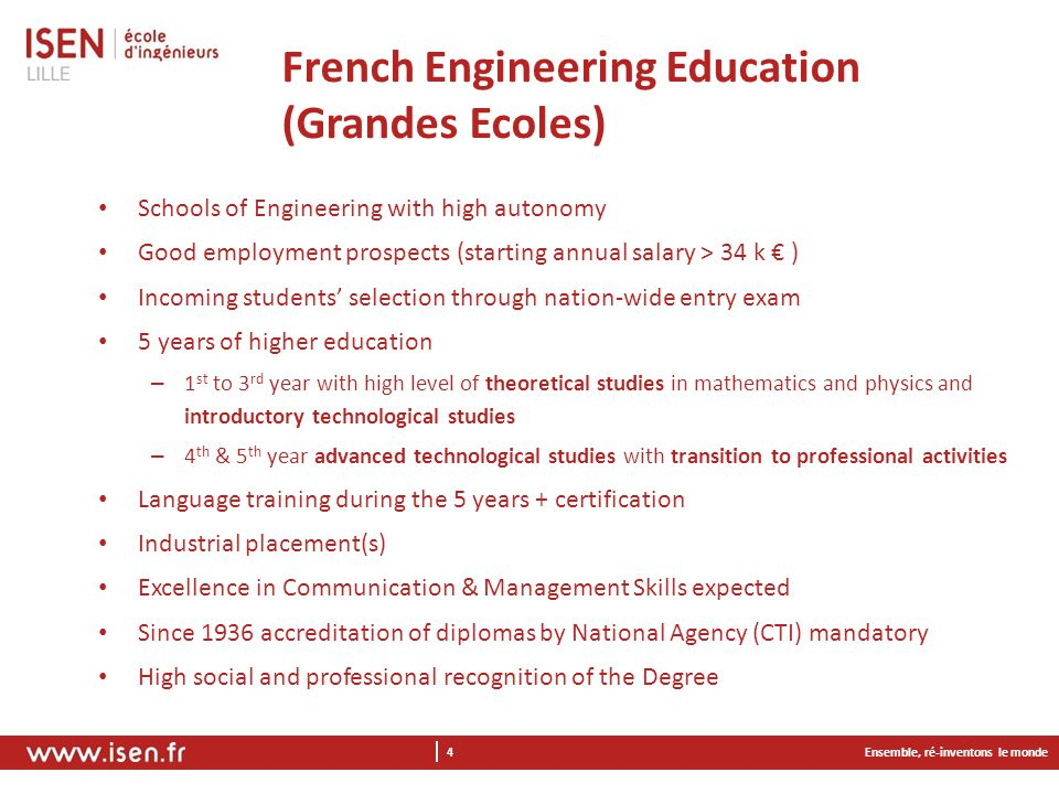 Ensemble, ré-inventons le monde 4 French Engineering Education (Grandes Ecoles) Schools of Engineering with high autonomy Good employment prospects (starting annual salary > 34 k € ) Incoming students' selection through nation-wide entry exam 5 years of higher education – 1 st to 3 rd year with high level of theoretical studies in mathematics and physics and introductory technological studies – 4 th & 5 th year advanced technological studies with transition to professional activities Language training during the 5 years + certification Industrial placement(s) Excellence in Communication & Management Skills expected Since 1936 accreditation of diplomas by National Agency (CTI) mandatory High social and professional recognition of the Degree