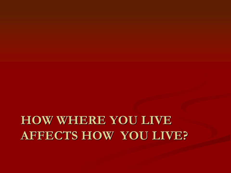 HOW WHERE YOU LIVE AFFECTS HOW YOU LIVE?