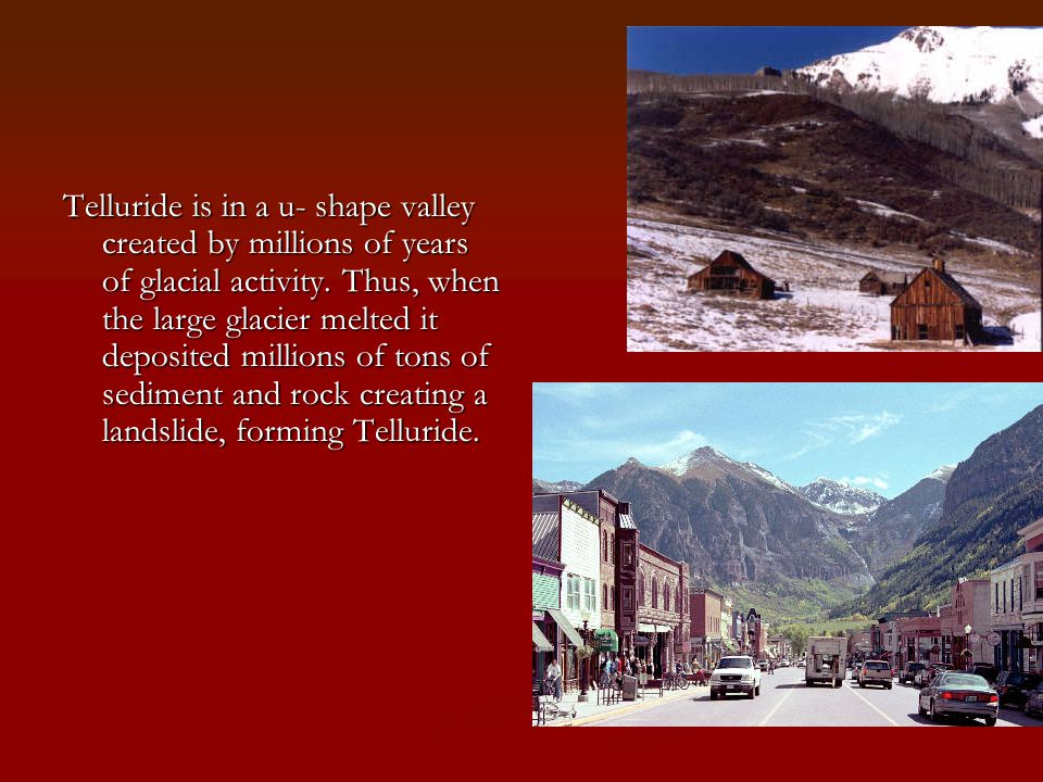 Telluride is in a u- shape valley created by millions of years of glacial activity.