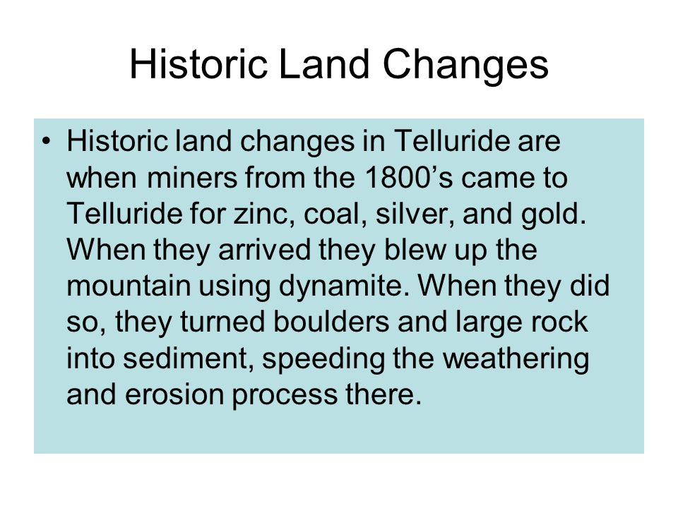 Historic Land Changes Historic land changes in Telluride are when miners from the 1800's came to Telluride for zinc, coal, silver, and gold.