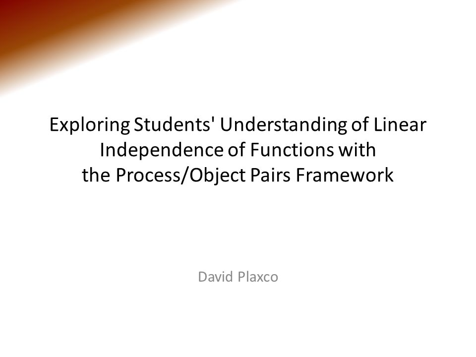 Exploring Students Understanding of Linear Independence of Functions with the Process/Object Pairs Framework David Plaxco