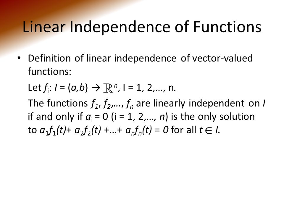 Linear Independence of Functions Definition of linear independence of vector-valued functions: Let f i : I = (a,b) → n, I = 1, 2,…, n.
