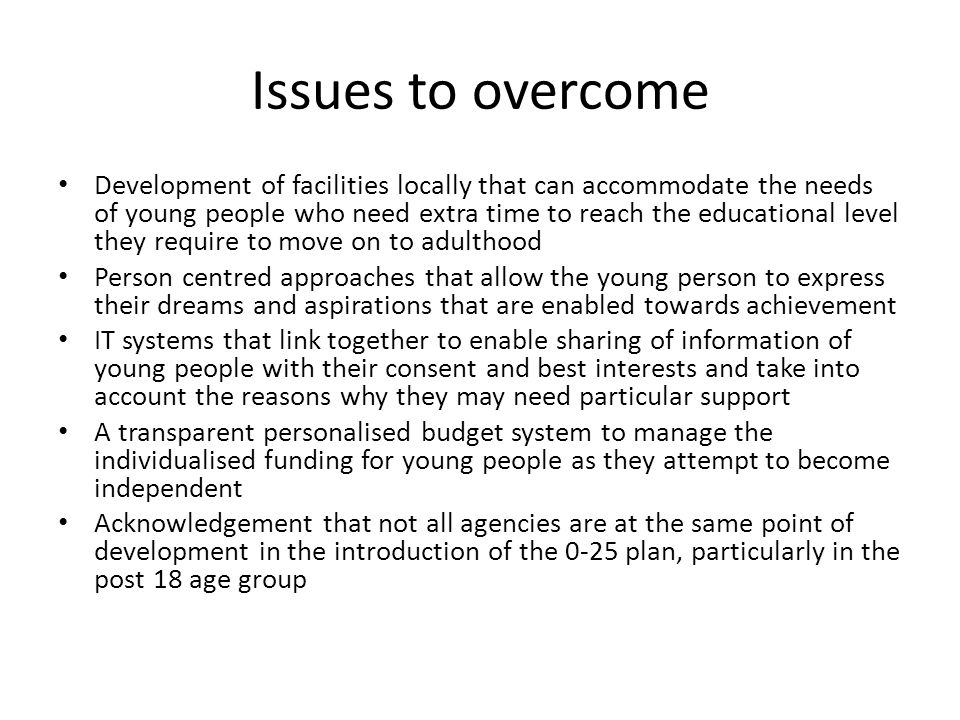 Issues to overcome Development of facilities locally that can accommodate the needs of young people who need extra time to reach the educational level they require to move on to adulthood Person centred approaches that allow the young person to express their dreams and aspirations that are enabled towards achievement IT systems that link together to enable sharing of information of young people with their consent and best interests and take into account the reasons why they may need particular support A transparent personalised budget system to manage the individualised funding for young people as they attempt to become independent Acknowledgement that not all agencies are at the same point of development in the introduction of the 0-25 plan, particularly in the post 18 age group
