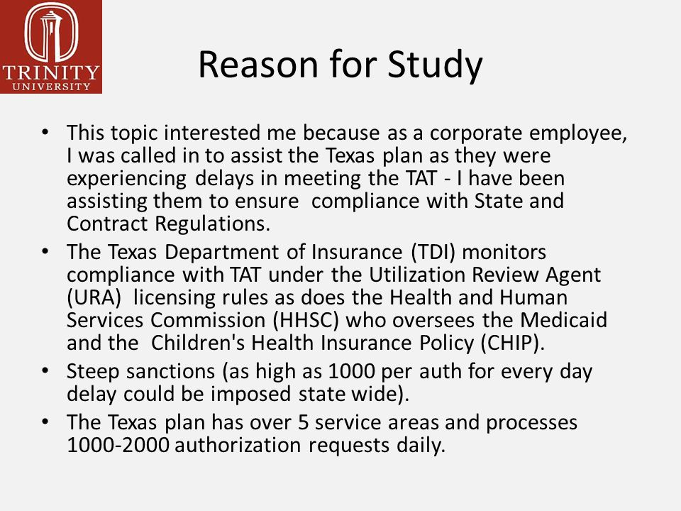 Reason for Study This topic interested me because as a corporate employee, I was called in to assist the Texas plan as they were experiencing delays in meeting the TAT - I have been assisting them to ensure compliance with State and Contract Regulations.