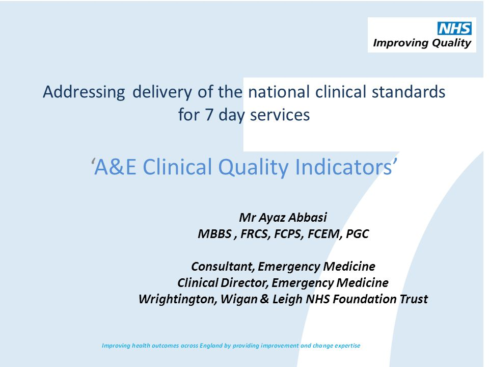 Addressing delivery of the national clinical standards for 7 day services 'A&E Clinical Quality Indicators' Mr Ayaz Abbasi MBBS, FRCS, FCPS, FCEM, PGC Consultant, Emergency Medicine Clinical Director, Emergency Medicine Wrightington, Wigan & Leigh NHS Foundation Trust
