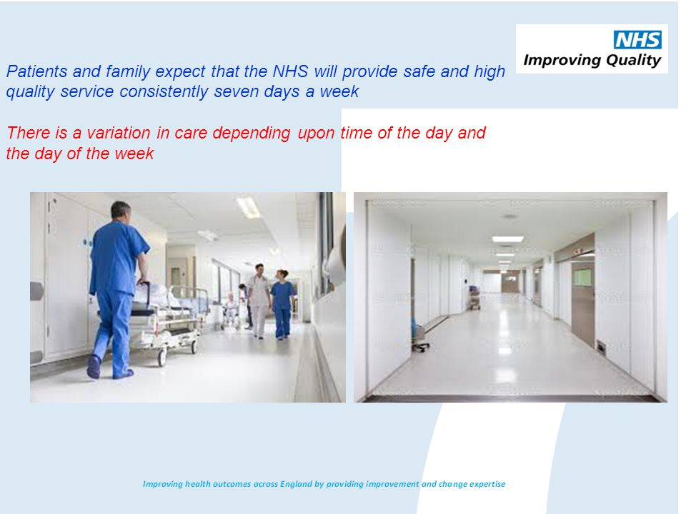 Patients and family expect that the NHS will provide safe and high quality service consistently seven days a week There is a variation in care depending upon time of the day and the day of the week