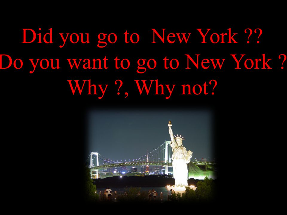 Did you go to New York Do you want to go to New York Why , Why not