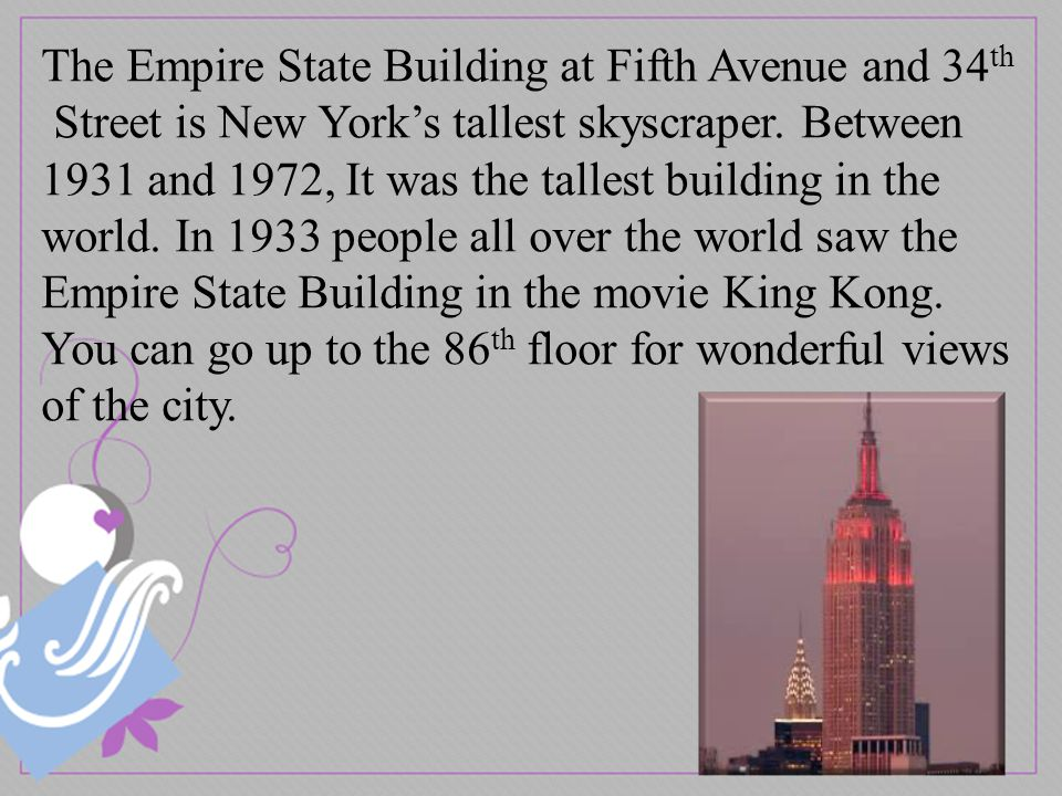 The Empire State Building at Fifth Avenue and 34 th Street is New York's tallest skyscraper.