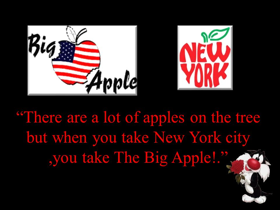 There are a lot of apples on the tree but when you take New York city,you take The Big Apple!.