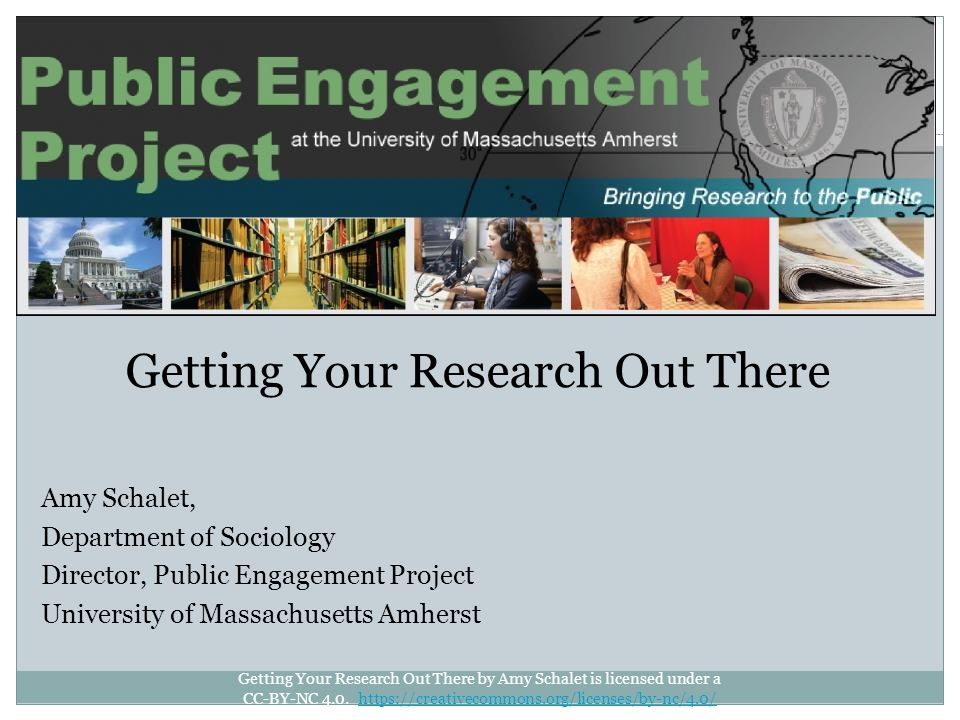 Getting Your Research Out There Amy Schalet, Department of Sociology Director, Public Engagement Project University of Massachusetts Amherst Getting Your Research Out There by Amy Schalet is licensed under a CC-BY-NC 4.0.