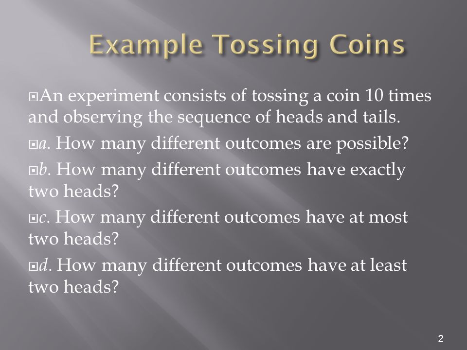  An experiment consists of tossing a coin 10 times and observing the sequence of heads and tails.  a. How many different outcomes are possible?  b.