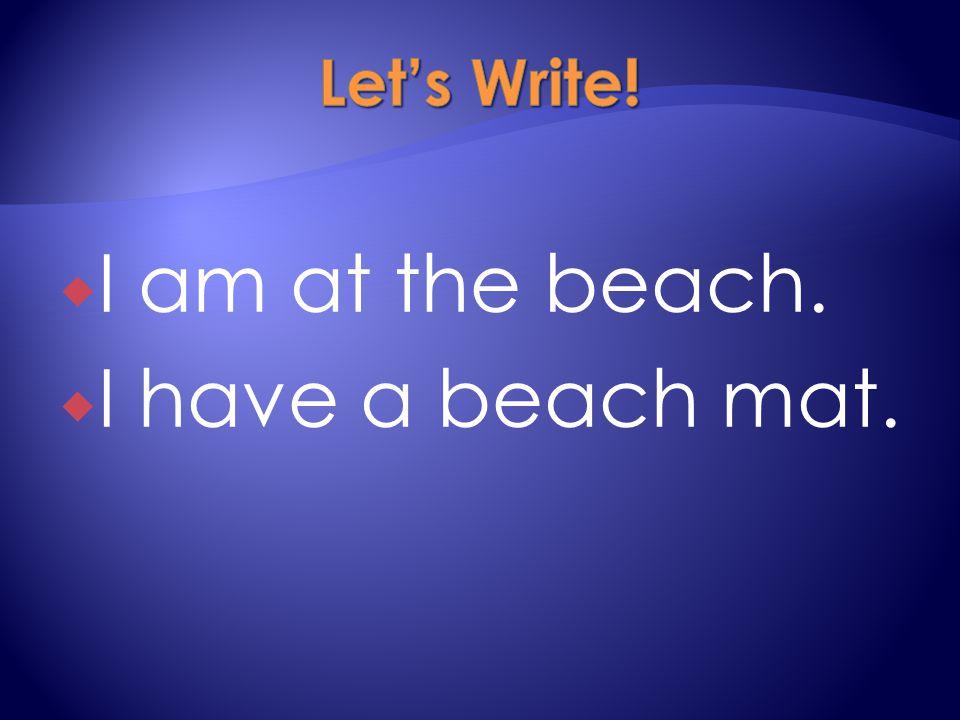  I am at the beach.  I have a beach mat.