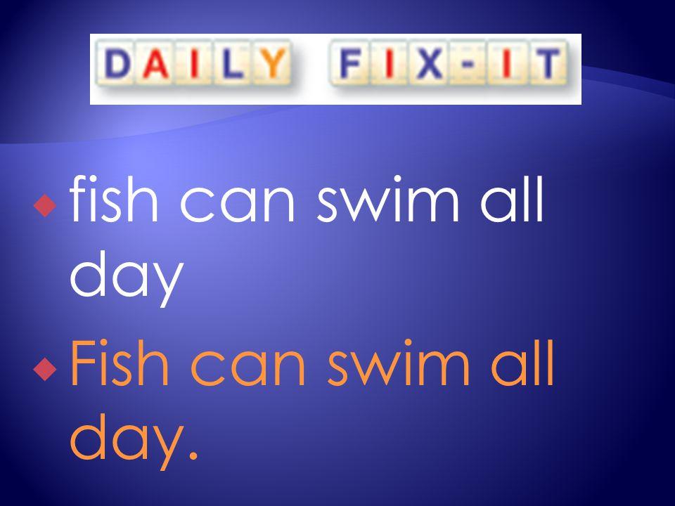  fish can swim all day  Fish can swim all day.