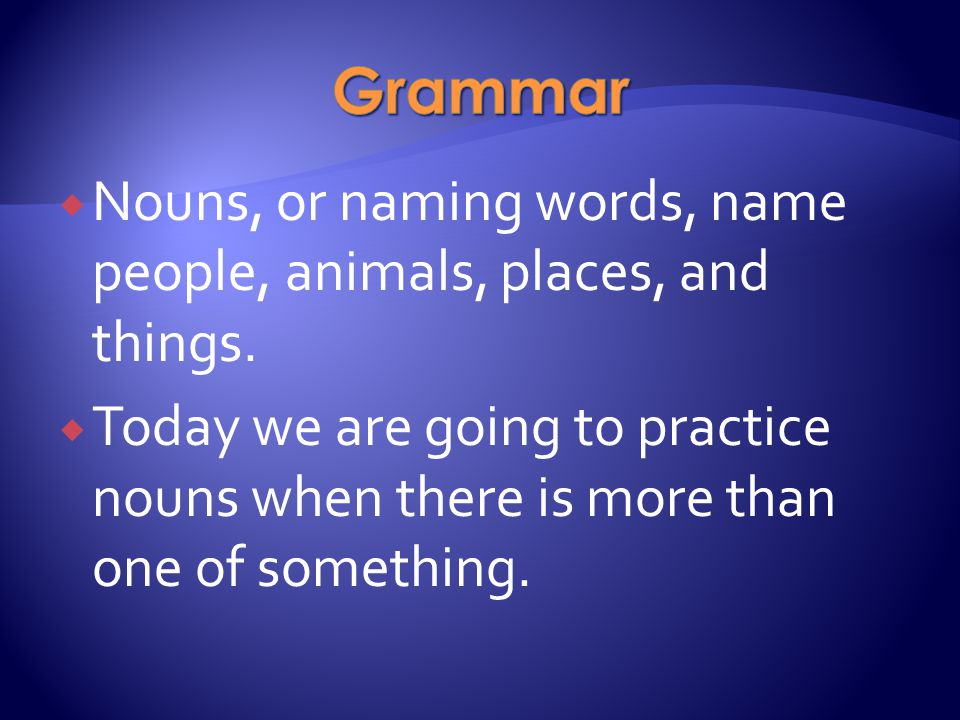  Nouns, or naming words, name people, animals, places, and things.  Today we are going to practice nouns when there is more than one of something.