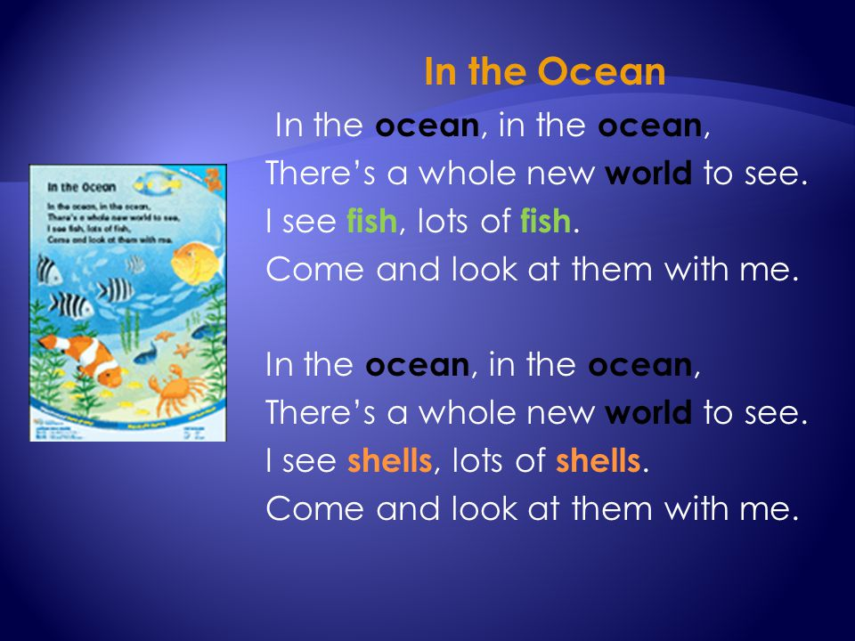 In the Ocean In the ocean, in the ocean, There's a whole new world to see. I see fish, lots of fish. Come and look at them with me. In the ocean, in t