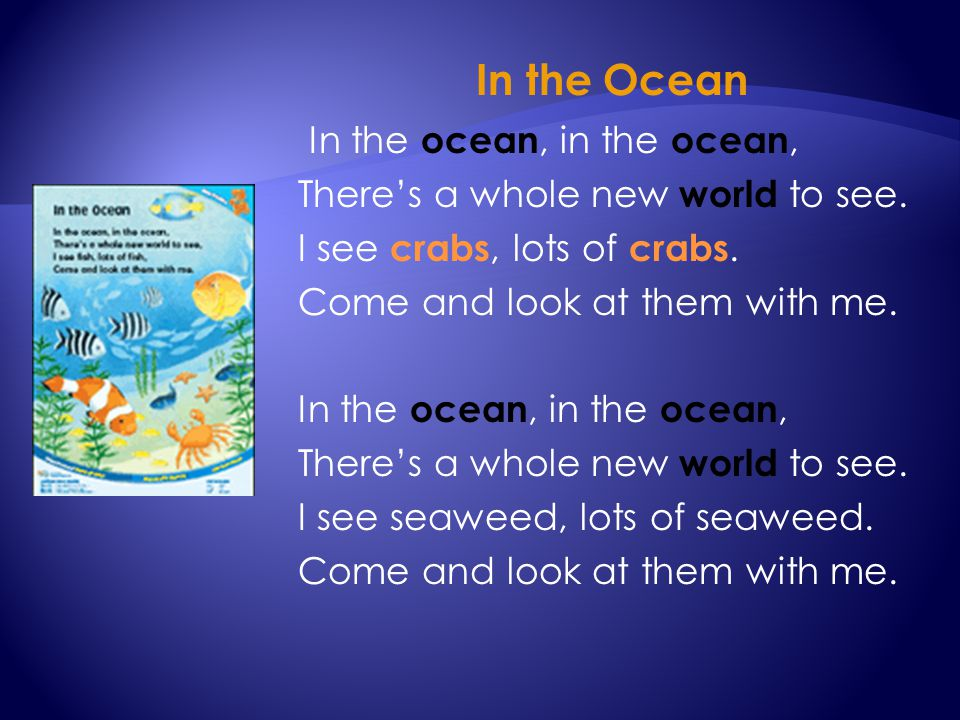 In the Ocean In the ocean, in the ocean, There's a whole new world to see. I see crabs, lots of crabs. Come and look at them with me. In the ocean, in