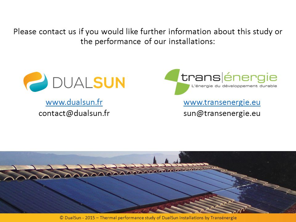 © DualSun - 2015 – Thermal performance study of DualSun installations by Transénergie Please contact us if you would like further information about this study or the performance of our installations: www.dualsun.fr www.dualsun.fr contact@dualsun.fr www.transenergie.eu sun@transenergie.eu