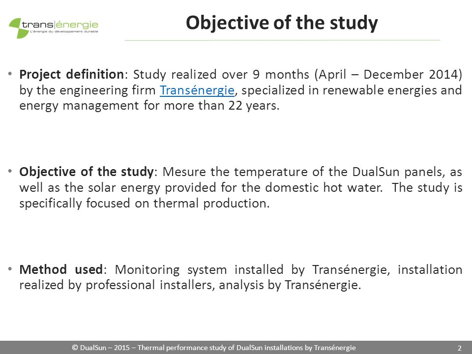 © DualSun – 2015 – Thermal performance study of DualSun installations by Transénergie 2 Objective of the study Project definition: Study realized over 9 months (April – December 2014) by the engineering firm Transénergie, specialized in renewable energies and energy management for more than 22 years.Transénergie Objective of the study: Mesure the temperature of the DualSun panels, as well as the solar energy provided for the domestic hot water.