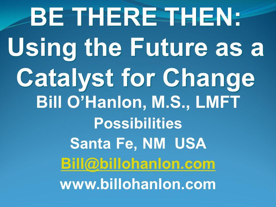 BE THERE THEN: Using the Future as a Catalyst for Change Bill O'Hanlon, M.S., LMFT Possibilities Santa Fe, NM USA Bill@billohanlon.com www.billohanlon