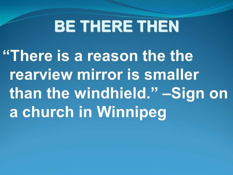 BE THERE THEN There is a reason the the rearview mirror is smaller than the windhield. –Sign on a church in Winnipeg