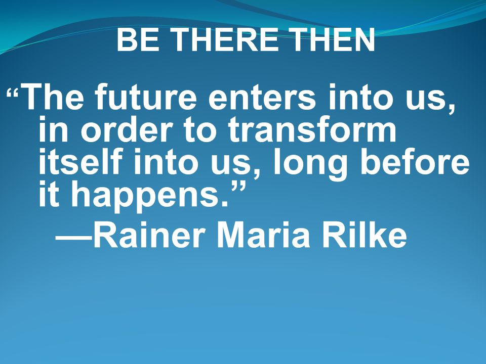 BE THERE THEN The future enters into us, in order to transform itself into us, long before it happens. —Rainer Maria Rilke
