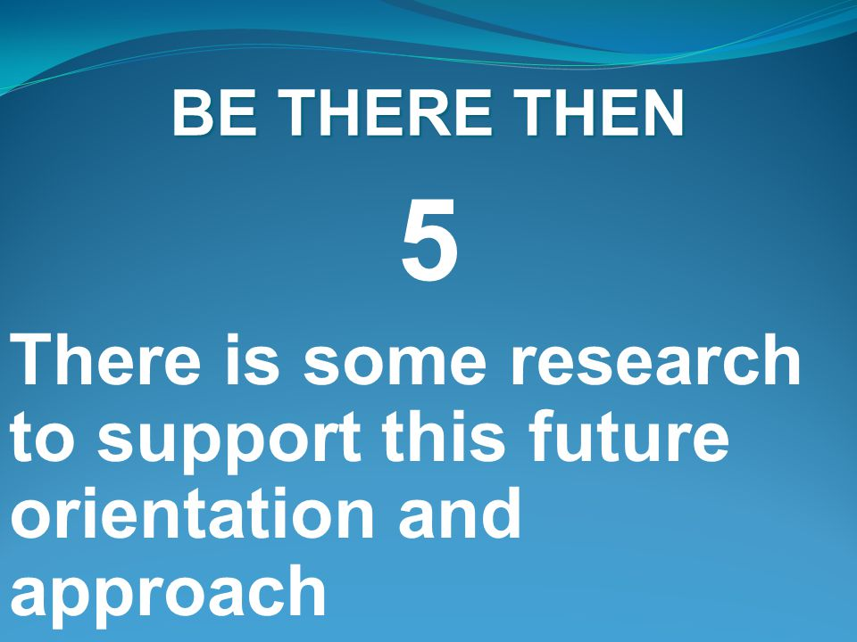 BE THERE THEN 5 There is some research to support this future orientation and approach