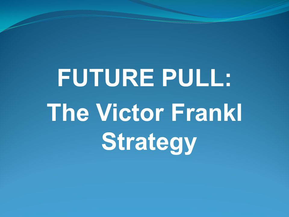 FUTURE PULL: The Victor Frankl Strategy