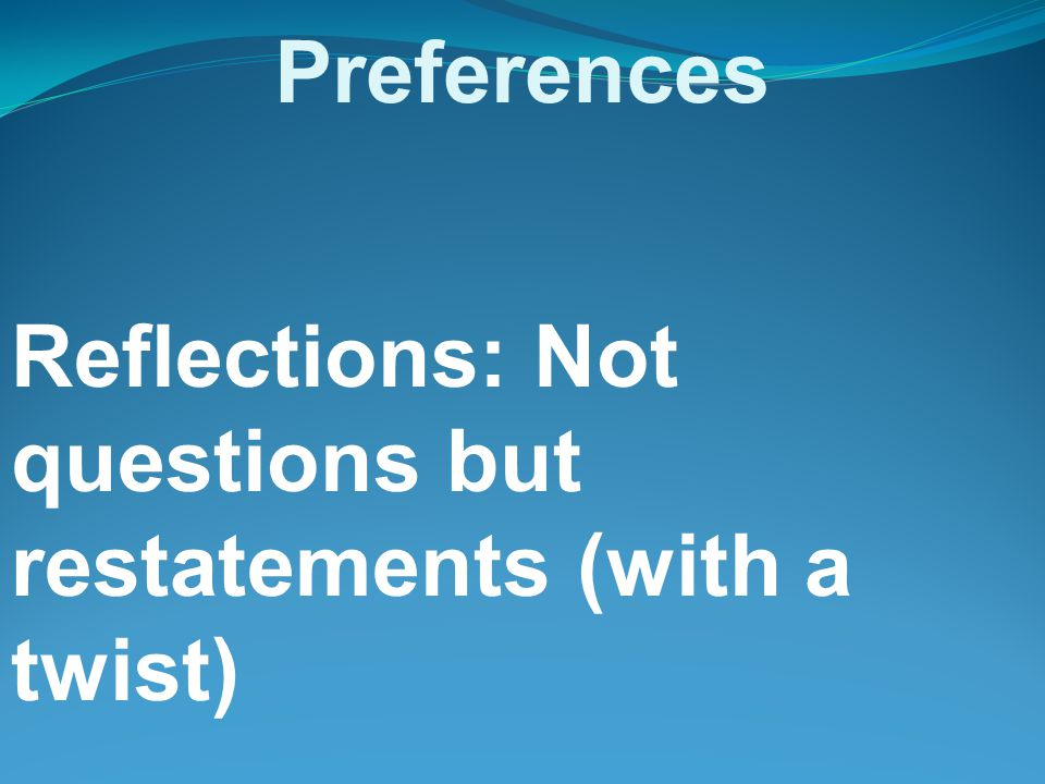 Problems into Preferences Reflections: Not questions but restatements (with a twist)