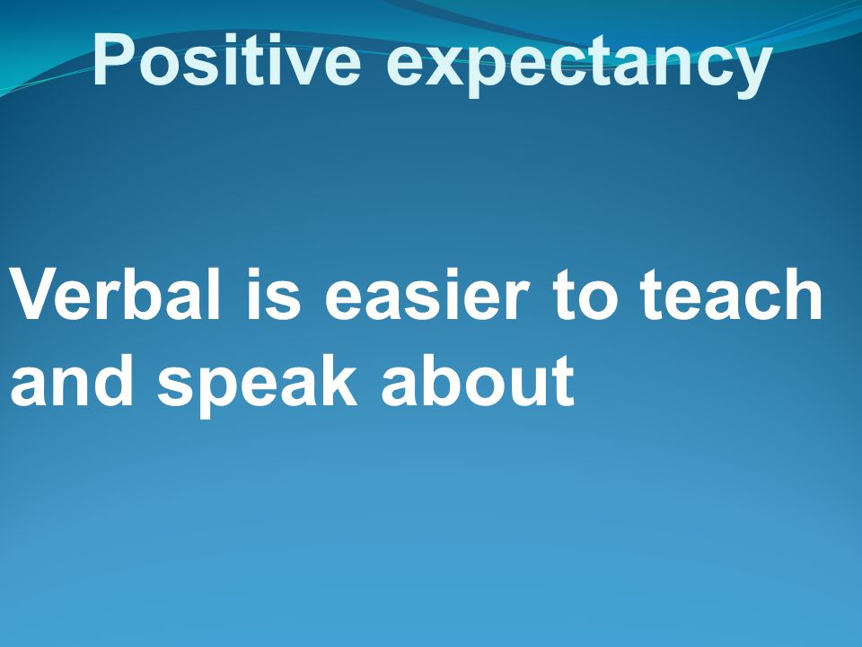 Positive expectancy Verbal is easier to teach and speak about