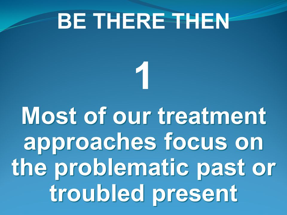 BE THERE THEN 1 Most of our treatment approaches focus on the problematic past or troubled present