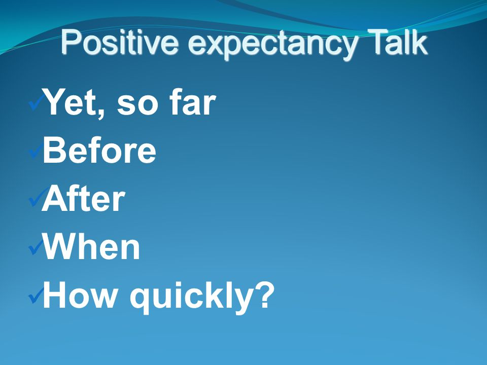 Positive expectancy Talk Yet, so far Before After When How quickly