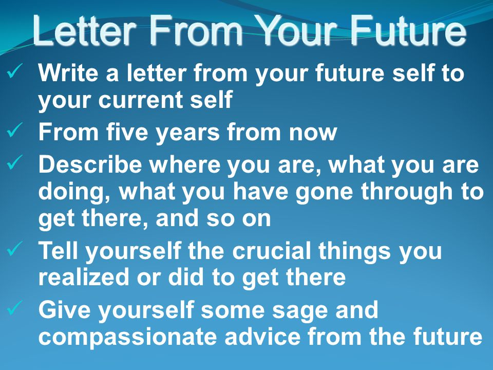Letter From Your Future Write a letter from your future self to your current self From five years from now Describe where you are, what you are doing, what you have gone through to get there, and so on Tell yourself the crucial things you realized or did to get there Give yourself some sage and compassionate advice from the future