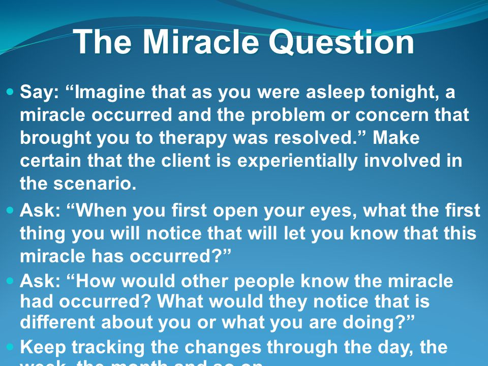 The Miracle Question Say: Imagine that as you were asleep tonight, a miracle occurred and the problem or concern that brought you to therapy was resolved. Make certain that the client is experientially involved in the scenario.