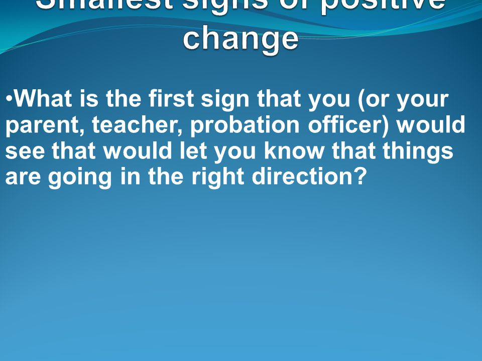 What is the first sign that you (or your parent, teacher, probation officer) would see that would let you know that things are going in the right direction