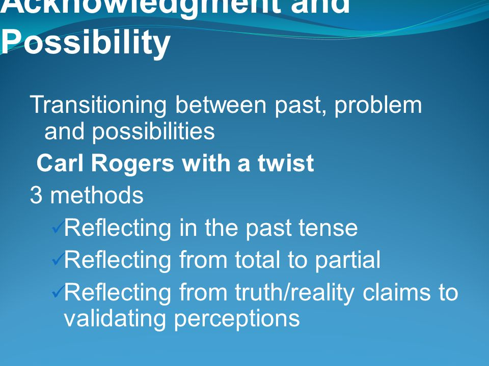 Acknowledgment and Possibility Transitioning between past, problem and possibilities Carl Rogers with a twist 3 methods Reflecting in the past tense Reflecting from total to partial Reflecting from truth/reality claims to validating perceptions