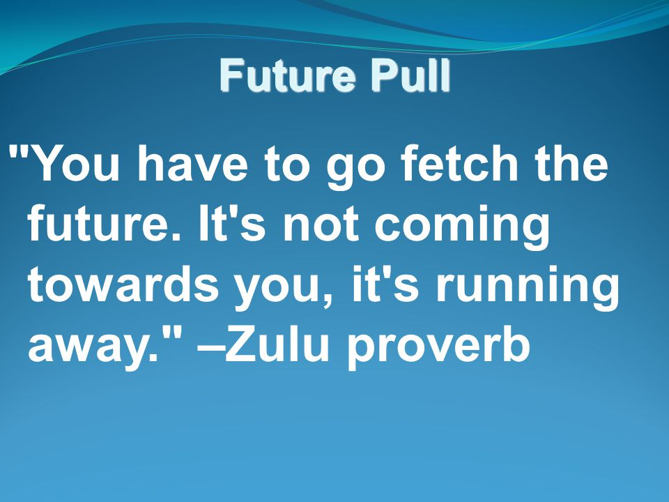 Future Pull You have to go fetch the future.