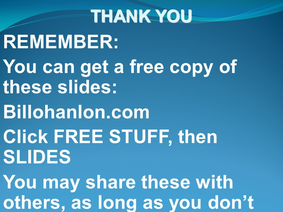 THANK YOU REMEMBER: You can get a free copy of these slides: Billohanlon.com Click FREE STUFF, then SLIDES You may share these with others, as long as you don't profit from this activity