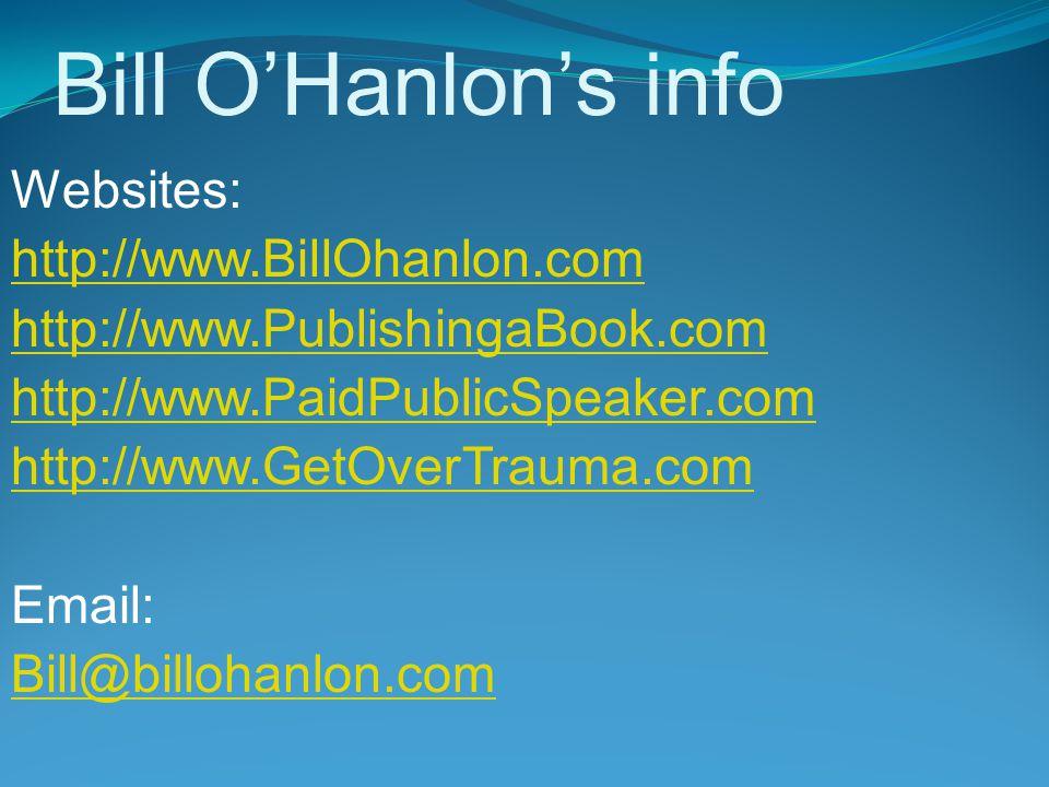Bill O'Hanlon's info Websites: http://www.BillOhanlon.com http://www.PublishingaBook.com http://www.PaidPublicSpeaker.com http://www.GetOverTrauma.com