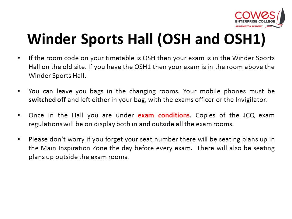 Winder Sports Hall (OSH and OSH1) If the room code on your timetable is OSH then your exam is in the Winder Sports Hall on the old site.