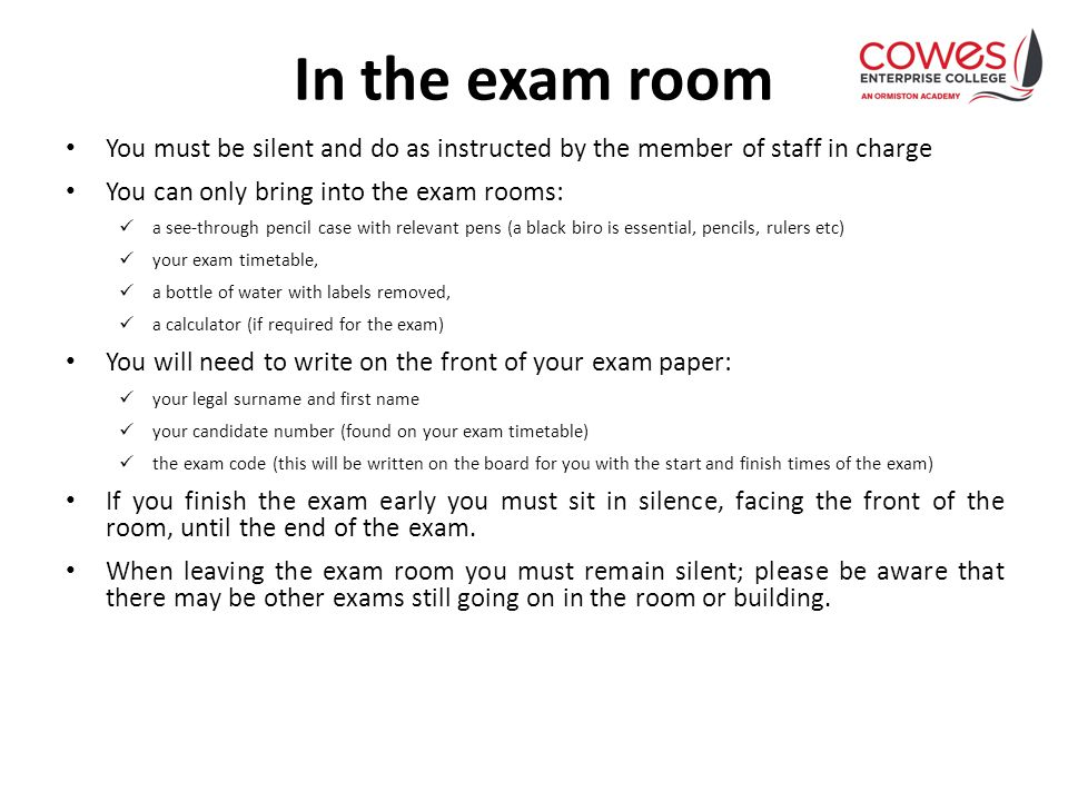 In the exam room You must be silent and do as instructed by the member of staff in charge You can only bring into the exam rooms: a see-through pencil case with relevant pens (a black biro is essential, pencils, rulers etc) your exam timetable, a bottle of water with labels removed, a calculator (if required for the exam) You will need to write on the front of your exam paper: your legal surname and first name your candidate number (found on your exam timetable) the exam code (this will be written on the board for you with the start and finish times of the exam) If you finish the exam early you must sit in silence, facing the front of the room, until the end of the exam.