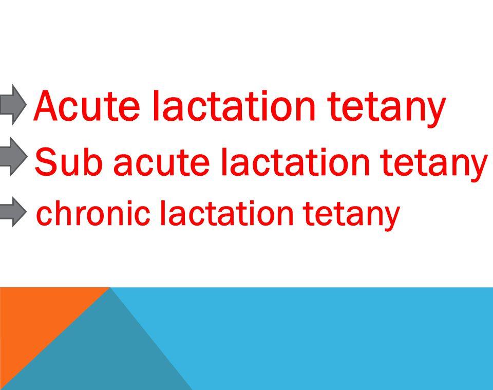 Acute lactation tetany Sub acute lactation tetany chronic lactation tetany