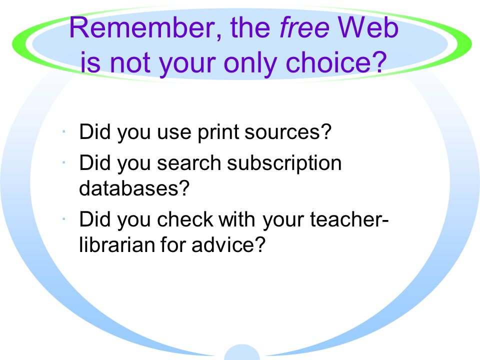 Remember, the free Web is not your only choice? ·Did you use print sources? ·Did you search subscription databases? ·Did you check with your teacher-