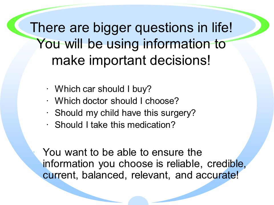 There are bigger questions in life. You will be using information to make important decisions.