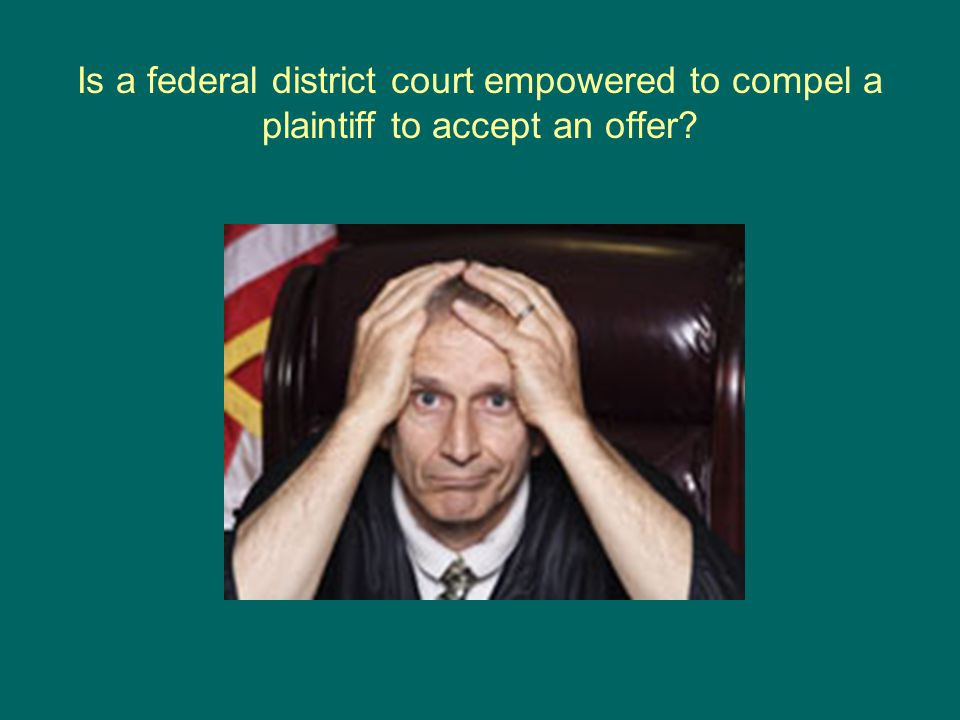Is a federal district court empowered to compel a plaintiff to accept an offer