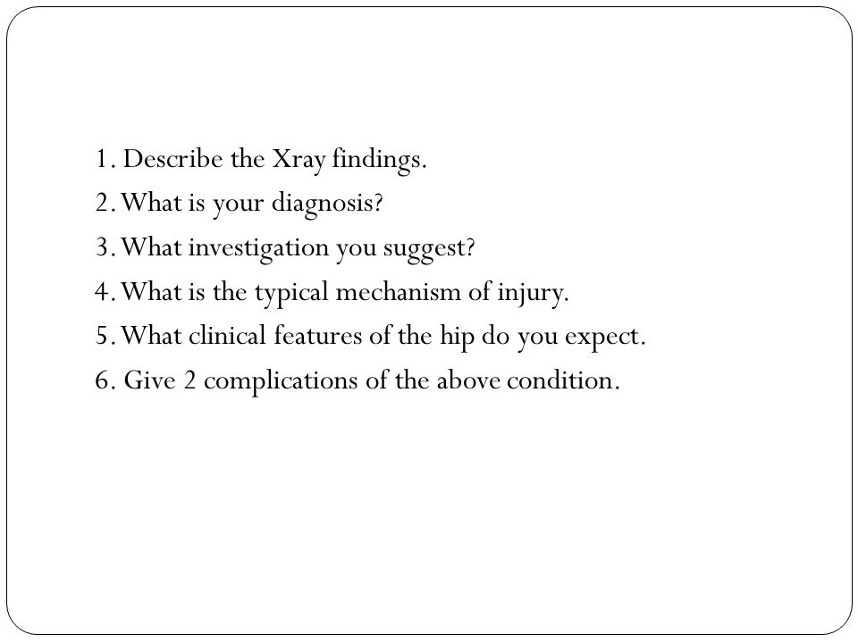 1. Describe the Xray findings. 2. What is your diagnosis? 3. What investigation you suggest? 4. What is the typical mechanism of injury. 5. What clini