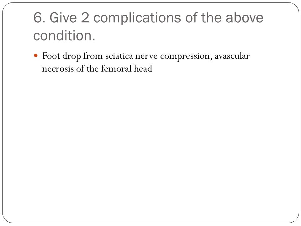 6. Give 2 complications of the above condition. Foot drop from sciatica nerve compression, avascular necrosis of the femoral head