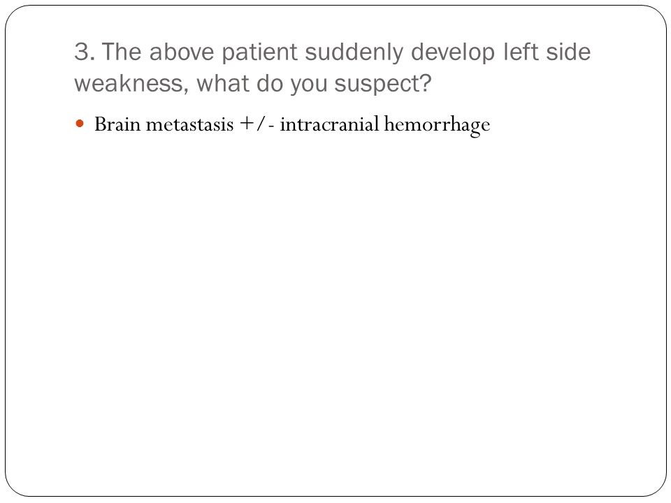 3. The above patient suddenly develop left side weakness, what do you suspect? Brain metastasis +/- intracranial hemorrhage