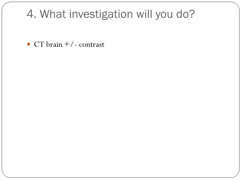 4. What investigation will you do? CT brain +/- contrast