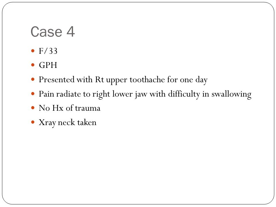 Case 4 F/33 GPH Presented with Rt upper toothache for one day Pain radiate to right lower jaw with difficulty in swallowing No Hx of trauma Xray neck